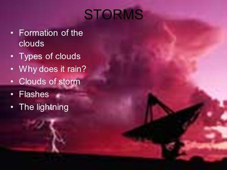 STORMS Formation of the clouds Types of clouds Why does it rain? Clouds of storm Flashes The lightning.
