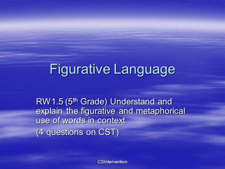 CSIntervention Figurative Language RW1.5 (5 th Grade) Understand and explain the figurative and metaphorical use of words in context. (4 questions on CST)