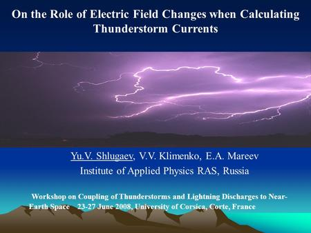 On the Role of Electric Field Changes when Calculating Thunderstorm Currents Yu.V. Shlugaev, V.V. Klimenko, E.A. Mareev Institute of Applied Physics RAS,