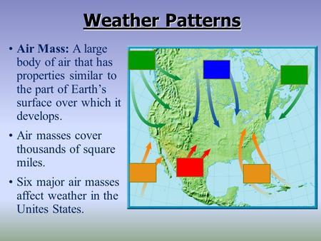Weather Patterns Air Mass: A large body of air that has properties similar to the part of Earth's surface over which it develops. Air masses cover thousands.