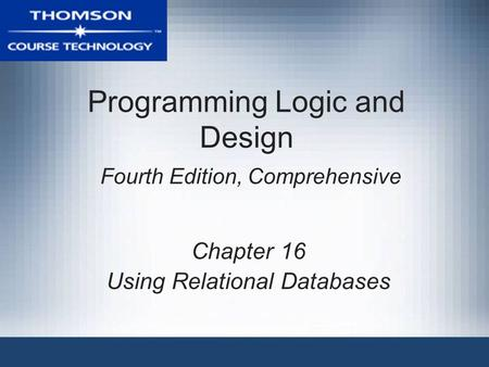 Programming Logic and Design Fourth Edition, Comprehensive Chapter 16 Using Relational Databases.