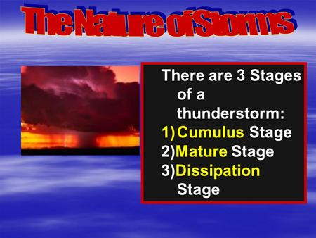 There are 3 Stages of a thunderstorm: 1)Cumulus Stage 2)Mature Stage 3)Dissipation Stage.