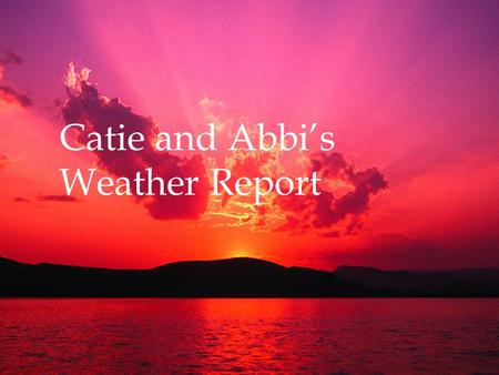 Catie and Abbi's Weather Report. SUN How big is the sun? In the Sahara Desert the sun shines 97 percent of the possible daylight hours.
