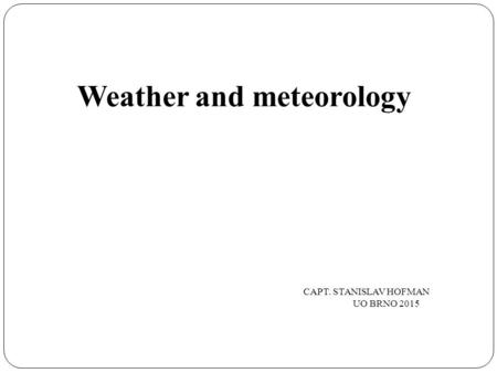 Weather and meteorology CAPT. STANISLAV HOFMAN UO BRNO 2015.