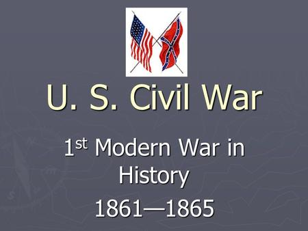 U. S. Civil War 1 st Modern War in History 1861—1865.