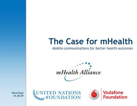 The Case for mHealth Mobile communications for better health outcomes Mitul Shah 10.28.09.