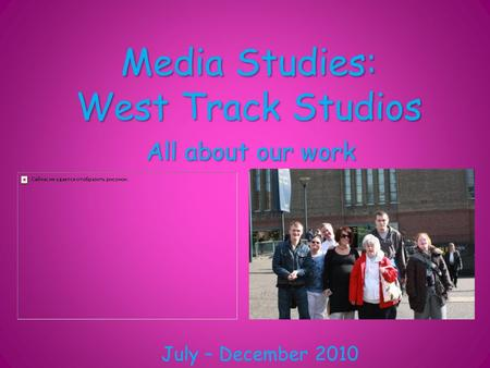 Media Studies: West Track Studios All about our work July – December 2010.