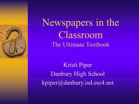 Newspapers in the Classroom The Ultimate Textbook Kristi Piper Danbury High School