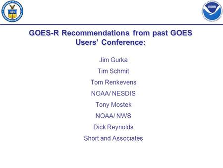 GOES-R Recommendations from past GOES Users' Conference: Jim Gurka Tim Schmit Tom Renkevens NOAA/ NESDIS Tony Mostek NOAA/ NWS Dick Reynolds Short and.