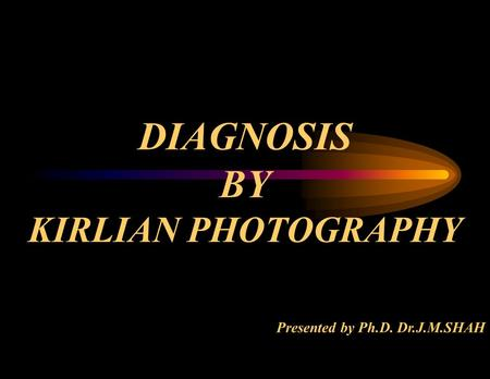 DIAGNOSIS BY KIRLIAN PHOTOGRAPHY Presented by Ph.D. Dr.J.M.SHAH.