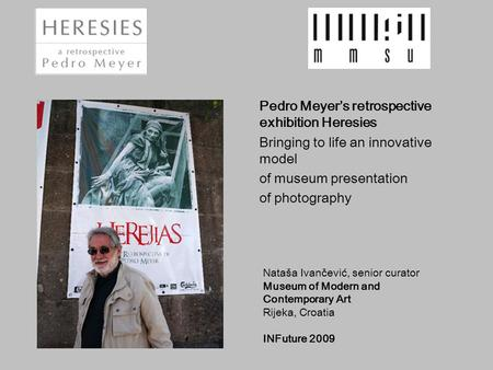 Pedro Meyer's retrospective exhibition Heresies Bringing to life an innovative model of museum presentation of photography Nataša Ivančević, senior curator.