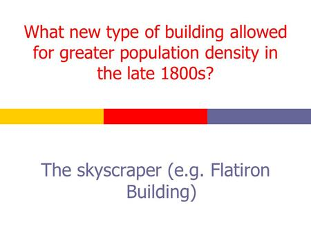 What new type of building allowed for greater population density in the late 1800s? The skyscraper (e.g. Flatiron Building)