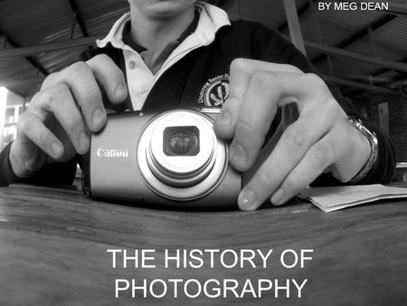 THE HISTORY OF PHOTOGRAPHY BY MEG DEAN. Pinhole Camera A pinhole camera is a camera containing no lens. In a light proof box with a small hold on one.