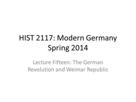 HIST 2117: Modern Germany Spring 2014 Lecture Fifteen: The German Revolution and Weimar Republic.