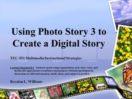 Using Photo Story 3 to Create a Digital Story TEC-551 Multimedia Instructional Strategies Content Standard 8.0 Students speak using organization, style,