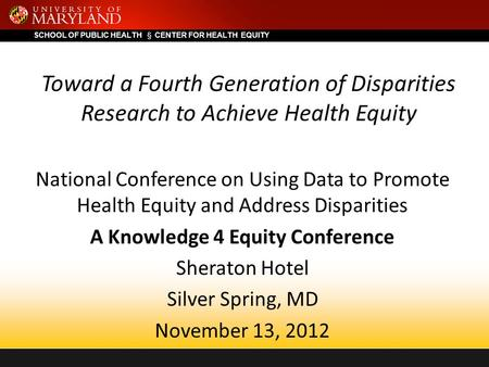 SCHOOL OF PUBLIC HEALTH  CENTER FOR HEALTH EQUITY Toward a Fourth Generation of Disparities Research to Achieve Health Equity National Conference on Using.