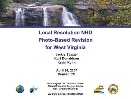 Local Resolution NHD Photo-Based Revision for West Virginia Jackie Strager Kurt Donaldson Kevin Kuhn April 24, 2007 Denver, CO West Virginia GIS Technical.