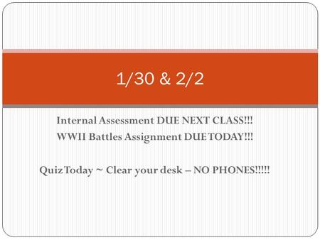 Internal Assessment DUE NEXT CLASS!!! WWII Battles Assignment DUE TODAY!!! Quiz Today ~ Clear your desk – NO PHONES!!!!! 1/30 & 2/2.