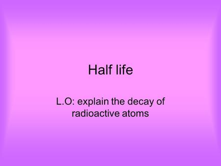 Half life L.O: explain the decay of radioactive atoms.