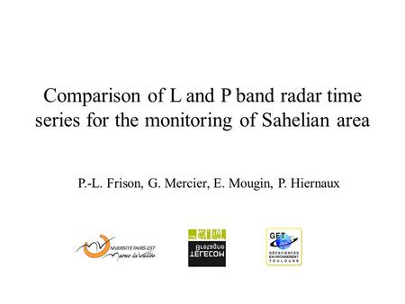 Comparison of L and P band radar time series for the monitoring of Sahelian area P.-L. Frison, G. Mercier, E. Mougin, P. Hiernaux.