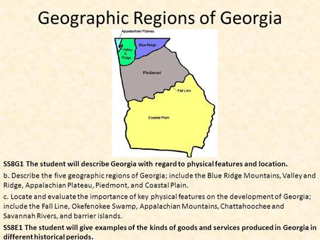 Geographic Regions of Georgia SS8G1 The student will describe Georgia with regard to physical features and location. b. Describe the five geographic regions.