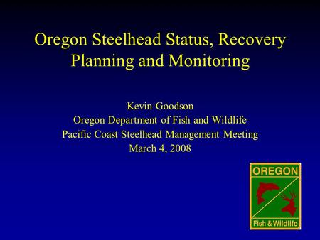 Oregon Steelhead Status, Recovery Planning and Monitoring Kevin Goodson Oregon Department of Fish and Wildlife Pacific Coast Steelhead Management Meeting.