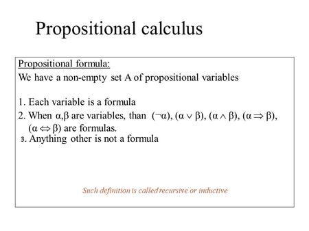Propositional calculus Propositional formula: We have a non-empty set A of propositional variables 1. Each variable is a formula 2. When α,β are variables,