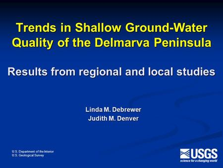 Trends in Shallow Ground-Water Quality of the Delmarva Peninsula Results from regional and local studies Linda M. Debrewer Judith M. Denver U.S. Department.
