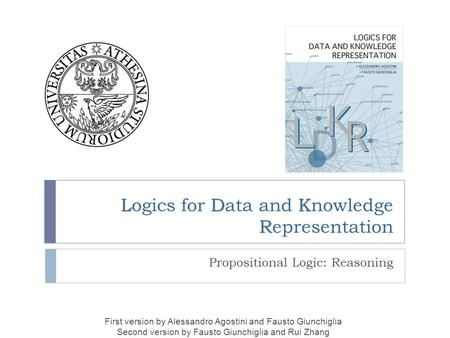 LDK R Logics for Data and Knowledge Representation Propositional Logic: Reasoning First version by Alessandro Agostini and Fausto Giunchiglia Second version.