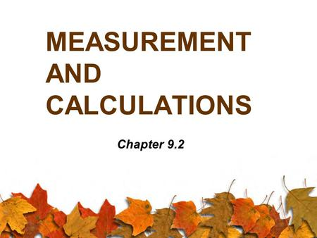 MEASUREMENT AND CALCULATIONS Chapter 9.2. Significant Digits When we measure and calculate values, we can only use a number of digits in our answer that.