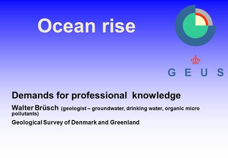 Ocean rise Demands for professional knowledge Walter Brüsch (geologist – groundwater, drinking water, organic micro pollutants) Geological Survey of Denmark.