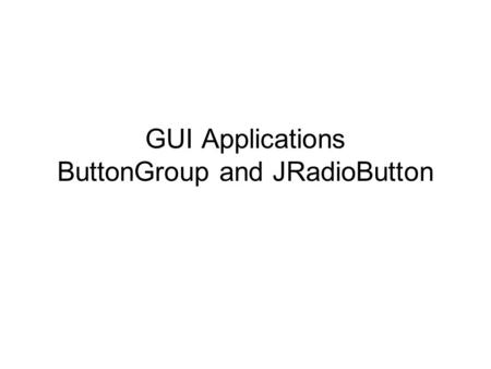 GUI Applications ButtonGroup and JRadioButton. Contents A.Problem: The Metric Converter Application B.Solution C.Exercise: Moving all calculations into.