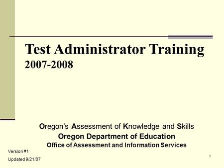 1 Test Administrator Training 2007-2008 Oregon's Assessment of Knowledge and Skills Oregon Department of Education Office of Assessment and Information.