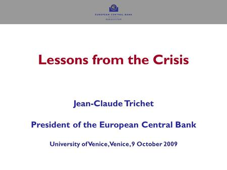 0 Lessons from the Crisis Jean-Claude Trichet President of the European Central Bank University of Venice, Venice, 9 October 2009.