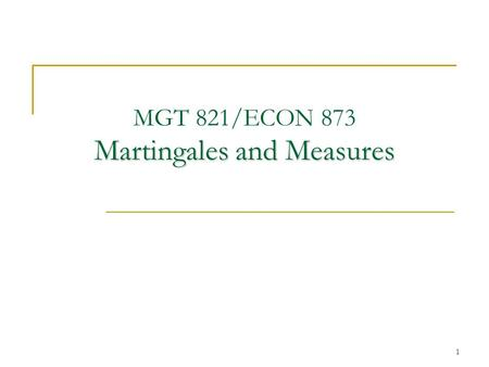 1 Martingales and Measures MGT 821/ECON 873 Martingales and Measures.