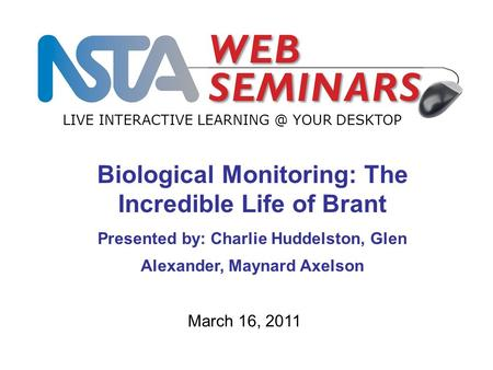 LIVE INTERACTIVE YOUR DESKTOP March 16, 2011 Biological Monitoring: The Incredible Life of Brant Presented by: Charlie Huddelston, Glen Alexander,