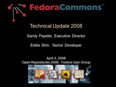Technical Update 2008 Sandy Payette, Executive Director Eddie Shin, Senior Developer April 3, 2008 Open Repositories 2008, Fedora User Group.