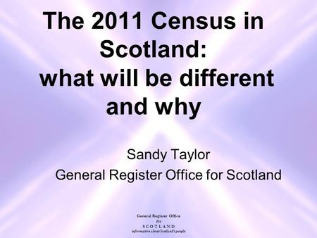 General Register Office for S C O T L A N D information about Scotland's people The 2011 Census in Scotland: what will be different and why Sandy Taylor.