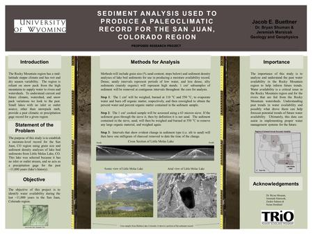 SEDIMENT ANALYSIS USED TO PRODUCE A PALEOCLIMATIC RECORD FOR THE SAN JUAN, COLORADO REGION Jacob E. Buettner Dr. Bryan Shuman & Jeremiah Marsicek Geology.