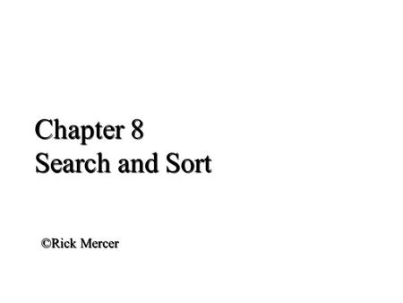 Chapter 8 Search and Sort ©Rick Mercer. Outline Understand how binary search finds elements more quickly than sequential search Sort array elements Implement.