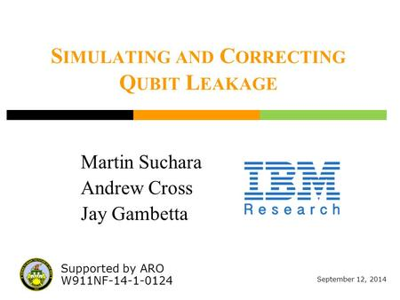 September 12, 2014 Martin Suchara Andrew Cross Jay Gambetta Supported by ARO W911NF-14-1-0124 S IMULATING AND C ORRECTING Q UBIT L EAKAGE.