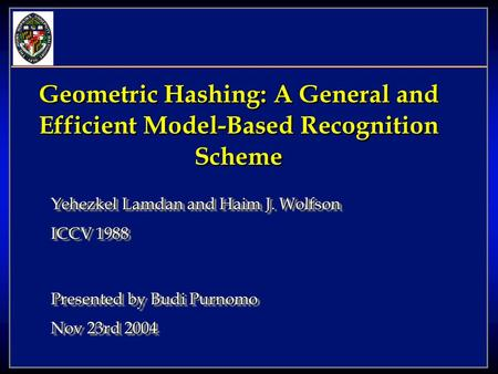 Geometric Hashing: A General and Efficient Model-Based Recognition Scheme Yehezkel Lamdan and Haim J. Wolfson ICCV 1988 Presented by Budi Purnomo Nov 23rd.