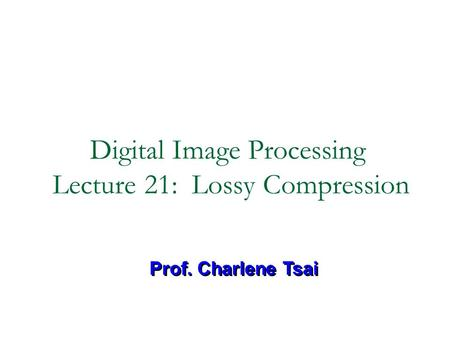 Digital Image Processing Lecture 21: Lossy Compression Prof. Charlene Tsai.