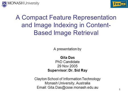 1 A Compact Feature Representation and Image Indexing in Content- Based Image Retrieval A presentation by Gita Das PhD Candidate 29 Nov 2005 Supervisor: