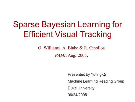 Sparse Bayesian Learning for Efficient Visual Tracking O. Williams, A. Blake & R. Cipolloa PAMI, Aug. 2005. Presented by Yuting Qi Machine Learning Reading.