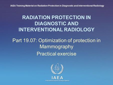 IAEA International Atomic Energy Agency RADIATION PROTECTION IN DIAGNOSTIC AND INTERVENTIONAL RADIOLOGY Part 19.07: Optimization of protection in Mammography.