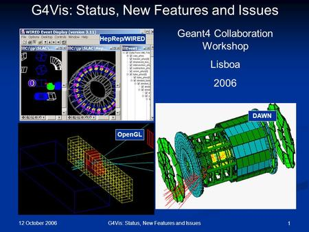 12 October 2006 G4Vis: Status, New Features and Issues 1 HepRep/WIRED DAWN OpenGL G4Vis: Status, New Features and Issues Geant4 Collaboration Workshop.