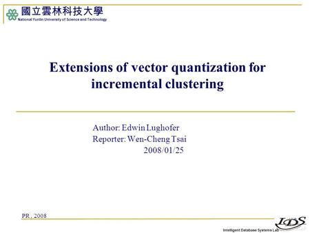 Intelligent Database Systems Lab 國立雲林科技大學 National Yunlin University of Science and Technology Extensions of vector quantization for incremental clustering.