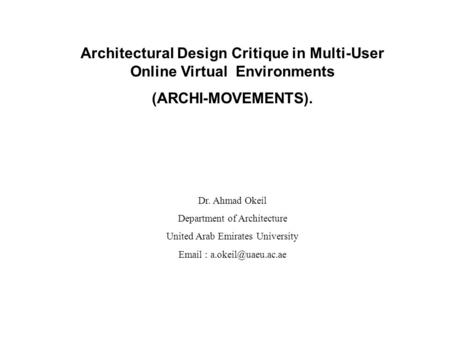 Architectural Design Critique in Multi-User Online Virtual Environments (ARCHI-MOVEMENTS). Dr. Ahmad Okeil Department of Architecture United Arab Emirates.