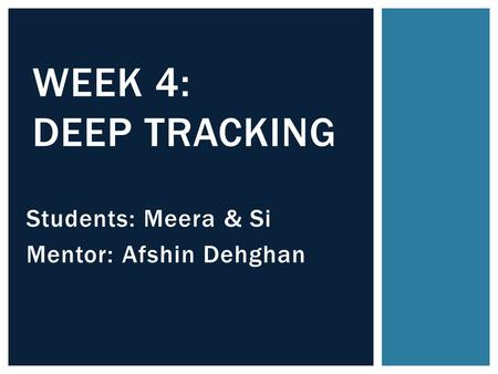 Students: Meera & Si Mentor: Afshin Dehghan WEEK 4: DEEP TRACKING.